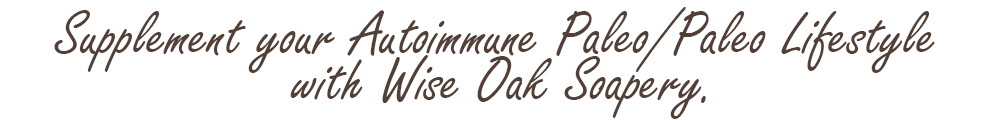 Supplement your Autoimmune Paleo/Paleo Lifestyle with Wise Oak Soapery