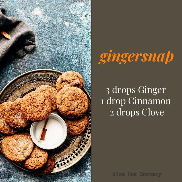 Gingersnap  3 drops Ginger  1 drop Cinnamon  2 drops Clove