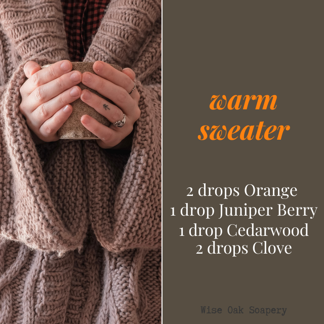 Warm Sweater  2 drops Orange  1 drop Juniper Berry  1 drop Cedarwood  2 drops Clove