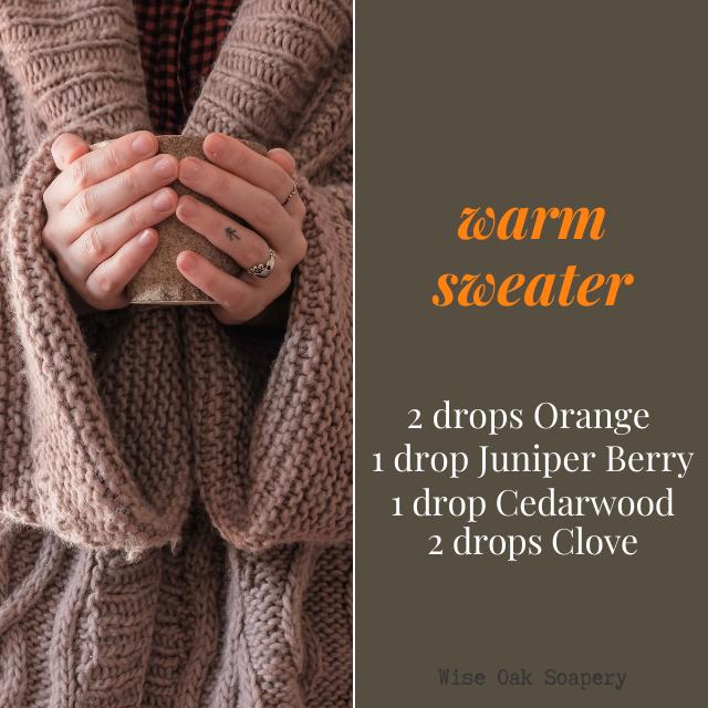 Warm Sweater  2 drops Orange  1 drop Juniper Berry  1 drop Cedarwood  2 drops Clove