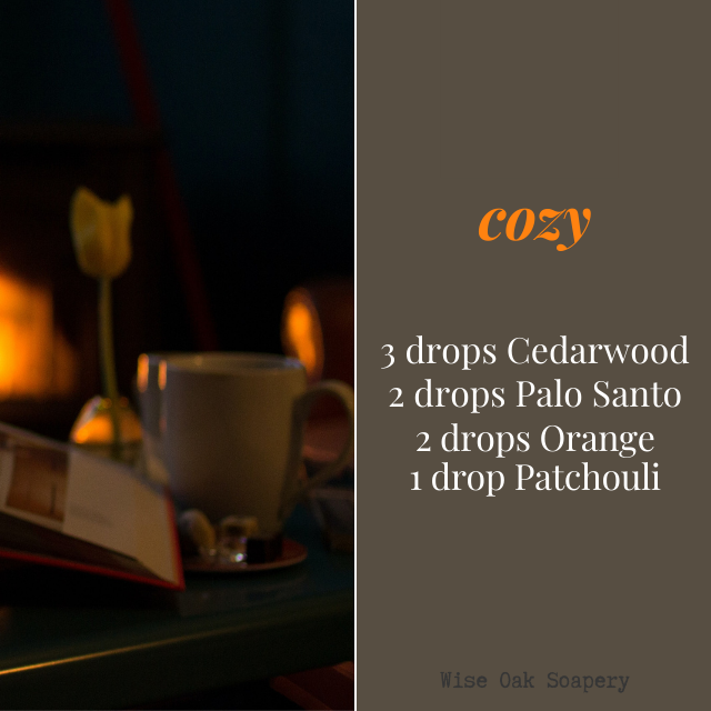 Cozy  3 drops Cedarwood  2 drops Palo Santo  2 drops Orange  1 drop Patchouli