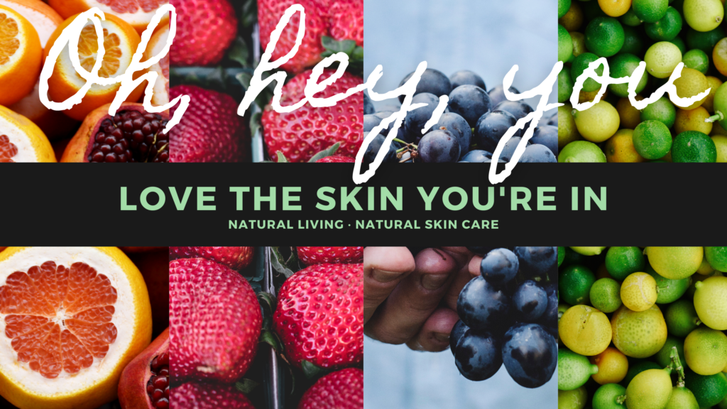 Love the skin you're in. Natural living. Natural skin care